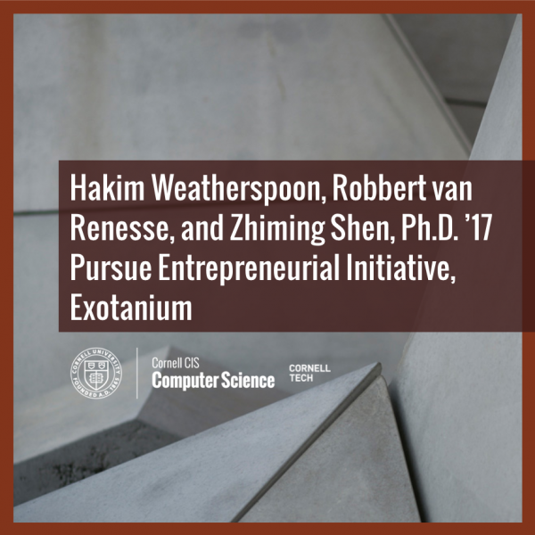 Hakim Weatherspoon, Robbert van Renesse, and Zhiming Shen, Ph.D. '17 Pursue Entrepreneurial Initiative, Exotanium