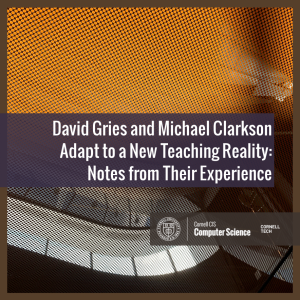David Gries and Michael Clarkson Adapt to a New Teaching Reality: Notes from Their Experience